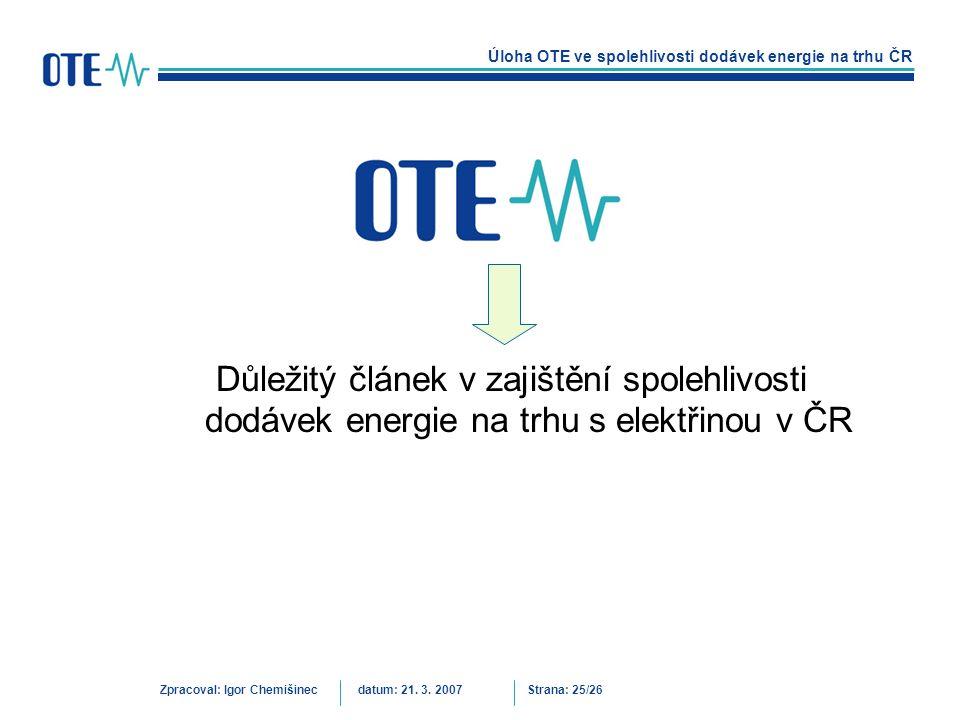 Úloha OTE ve spolehlivosti dodávek energie na trhu ČR Zpracoval: Igor Chemišinecdatum: 21. 3. 2007Strana: 25/26 Důležitý článek v zajištění spolehlivo