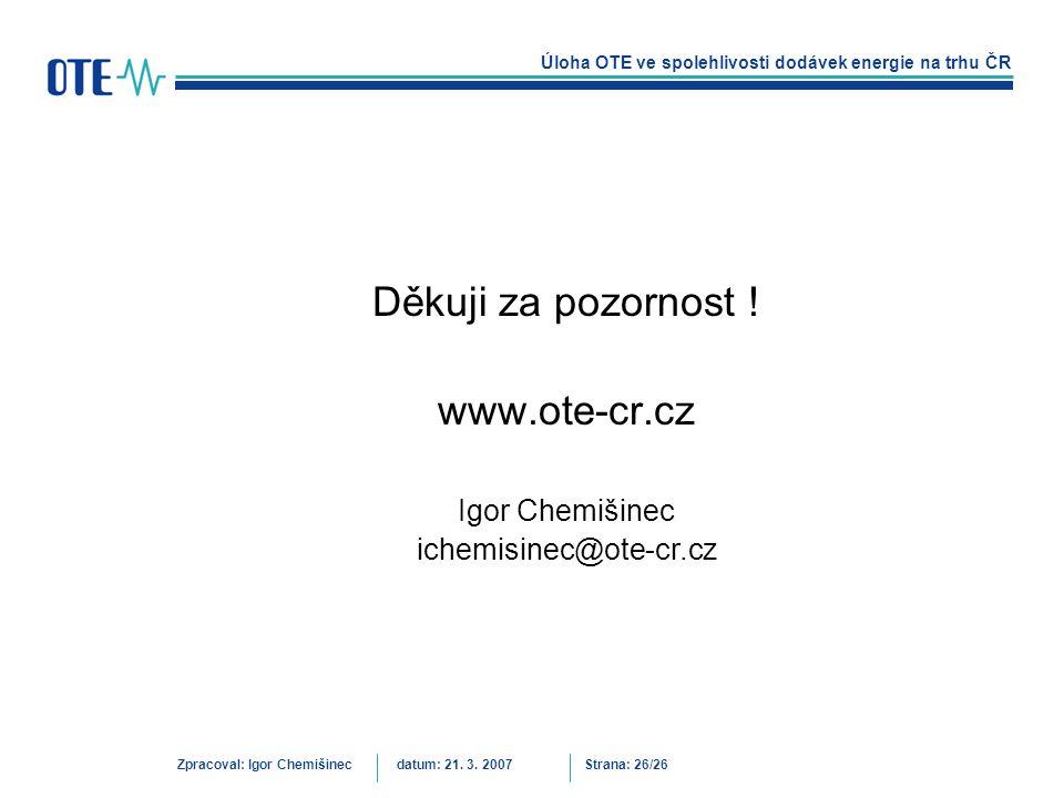 Úloha OTE ve spolehlivosti dodávek energie na trhu ČR Zpracoval: Igor Chemišinecdatum: 21. 3. 2007Strana: 26/26 Děkuji za pozornost ! www.ote-cr.cz Ig