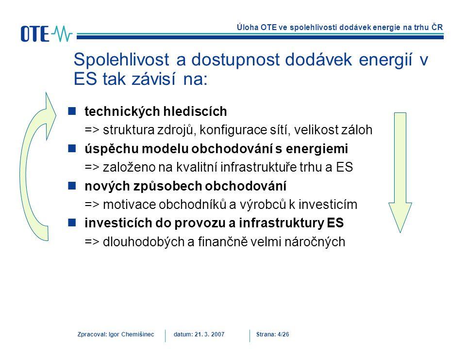 Úloha OTE ve spolehlivosti dodávek energie na trhu ČR Zpracoval: Igor Chemišinecdatum: 21. 3. 2007Strana: 4/26 Spolehlivost a dostupnost dodávek energ