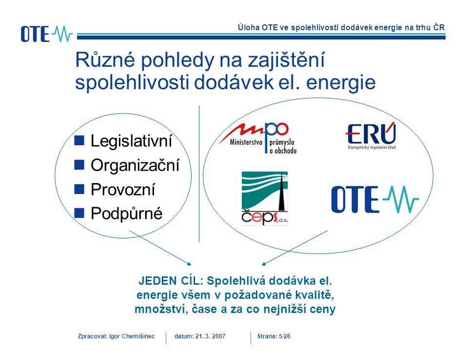 Úloha OTE ve spolehlivosti dodávek energie na trhu ČR Zpracoval: Igor Chemišinecdatum: 21. 3. 2007Strana: 5/26 Různé pohledy na zajištění spolehlivost