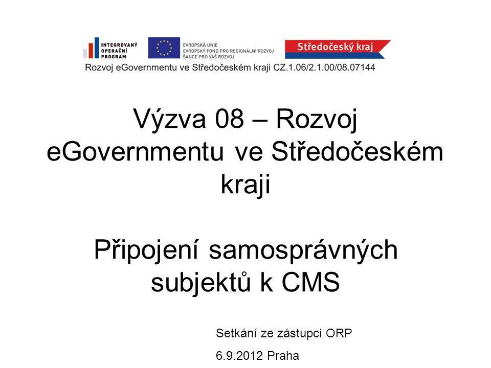 Výzva 08 – Rozvoj eGovernmentu ve Středočeském kraji Připojení samosprávných subjektů k CMS Setkání ze zástupci ORP 6.9.2012 Praha