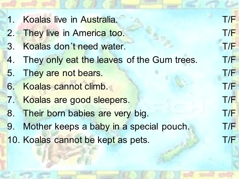 1.Koalas live in Australia. T/F 2.They live in America too.T/F 3.Koalas don´t need water.