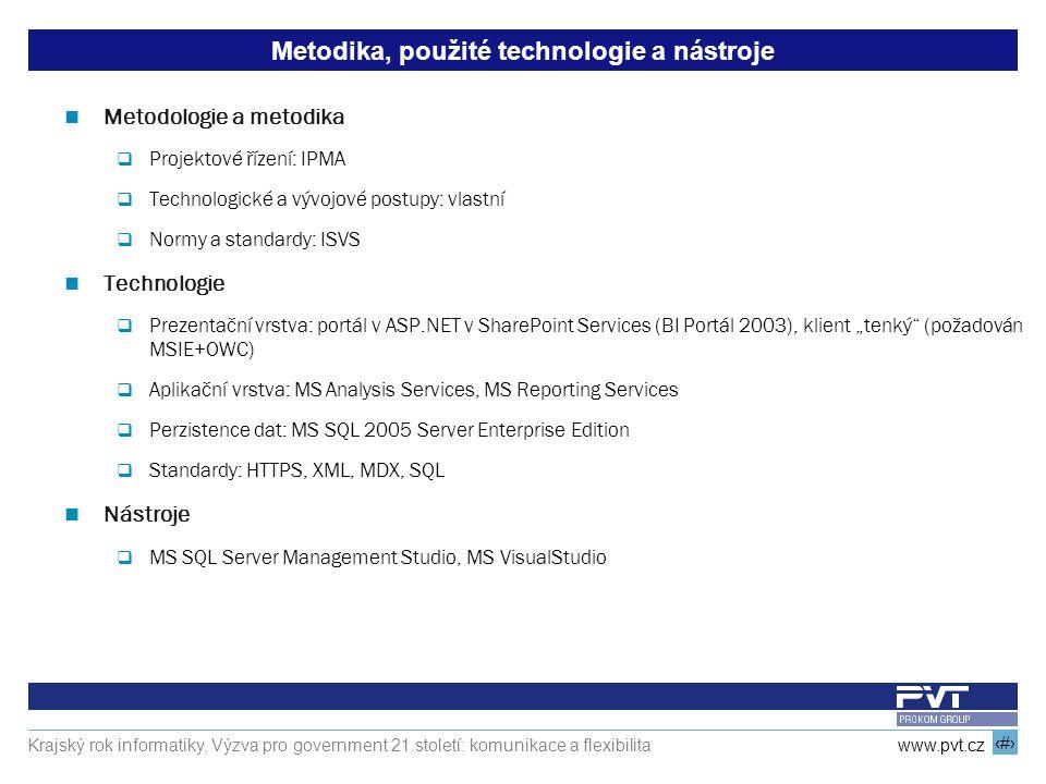 """15 www.pvt.cz Krajský rok informatiky, Výzva pro government 21.století: komunikace a flexibilita Metodika, použité technologie a nástroje Metodologie a metodika  Projektové řízení: IPMA  Technologické a vývojové postupy: vlastní  Normy a standardy: ISVS Technologie  Prezentační vrstva: portál v ASP.NET v SharePoint Services (BI Portál 2003), klient """"tenký (požadován MSIE+OWC)  Aplikační vrstva: MS Analysis Services, MS Reporting Services  Perzistence dat: MS SQL 2005 Server Enterprise Edition  Standardy: HTTPS, XML, MDX, SQL Nástroje  MS SQL Server Management Studio, MS VisualStudio"""