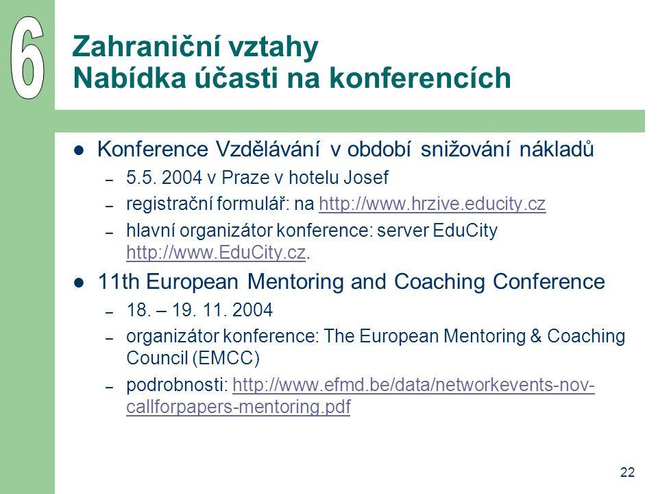 22 Zahraniční vztahy Nabídka účasti na konferencích Konference Vzdělávání v období snižování nákladů – 5.5. 2004 v Praze v hotelu Josef – registrační