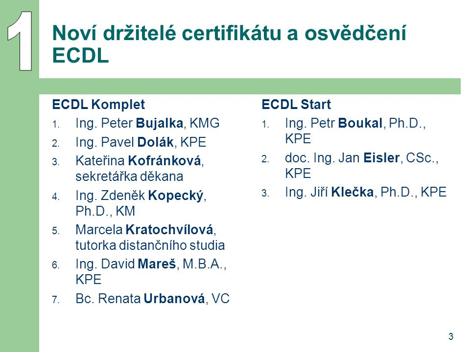 3 Noví držitelé certifikátu a osvědčení ECDL ECDL Komplet 1. Ing. Peter Bujalka, KMG 2. Ing. Pavel Dolák, KPE 3. Kateřina Kofránková, sekretářka děkan