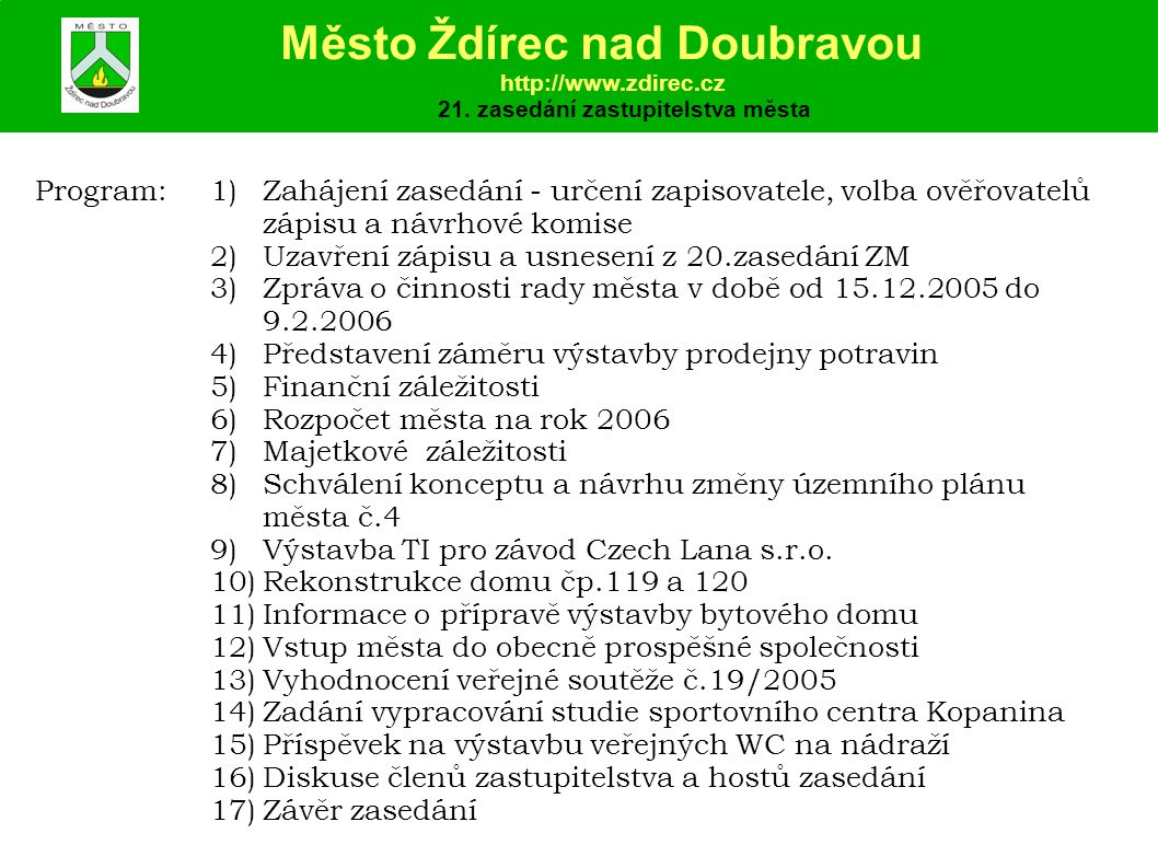 Program:1)Zahájení zasedání - určení zapisovatele, volba ověřovatelů zápisu a návrhové komise 2)Uzavření zápisu a usnesení z 20.zasedání ZM 3)Zpráva o činnosti rady města v době od 15.12.2005 do 9.2.2006 4)Představení záměru výstavby prodejny potravin 5)Finanční záležitosti 6)Rozpočet města na rok 2006 7)Majetkové záležitosti 8)Schválení konceptu a návrhu změny územního plánu města č.4 9)Výstavba TI pro závod Czech Lana s.r.o.