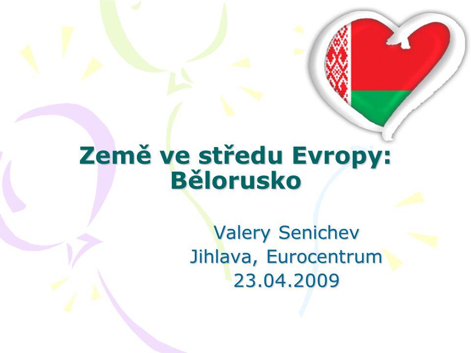 Země ve středu Evropy: Bělorusko Země ve středu Evropy: Bělorusko Valery Senichev Jihlava, Eurocentrum 23.04.2009