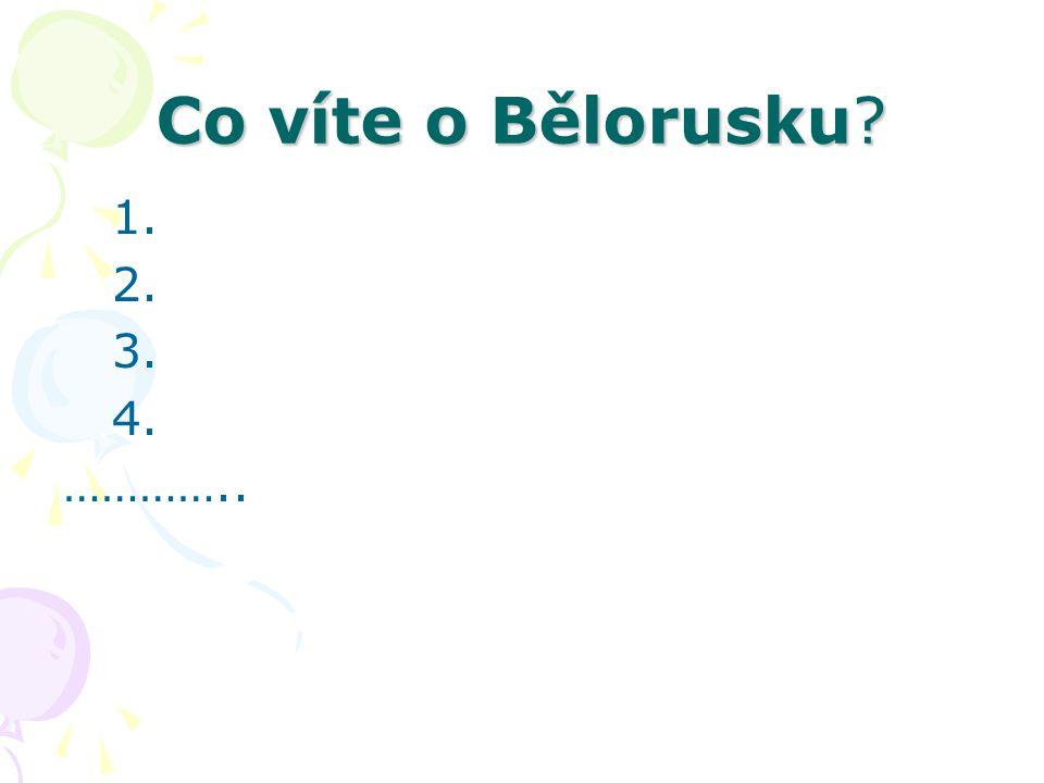 Co víte o Bělorusku? 1. 2. 3. 4. …………..