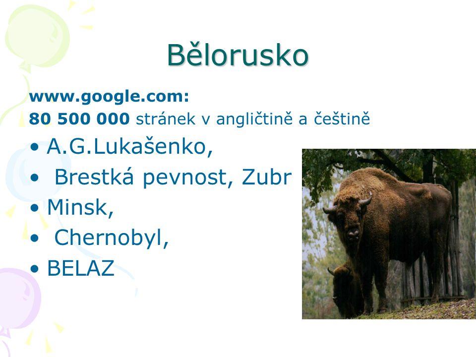 Bělorusko www.google.com: 80 500 000 stránek v angličtině a češtině A.G.Lukašenko, Brestká pevnost, Zubr Minsk, Chernobyl, BELAZ