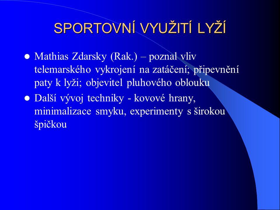 SPORTOVNÍ VYUŽITÍ LYŽÍ Mathias Zdarsky (Rak.) – poznal vliv telemarského vykrojení na zatáčení; připevnění paty k lyži; objevitel pluhového oblouku Da