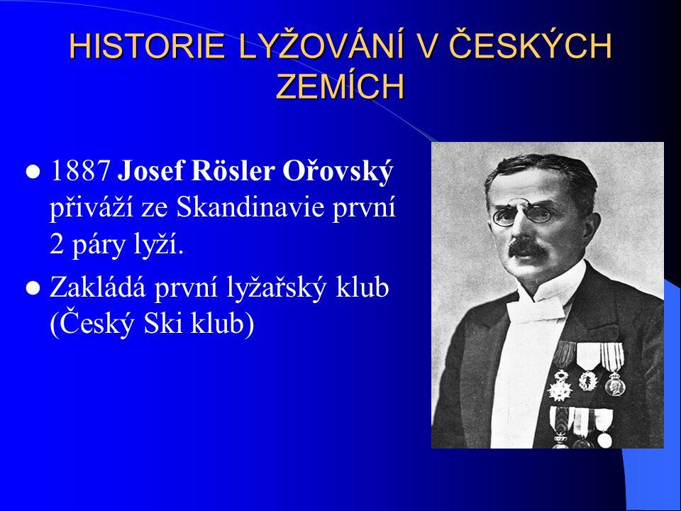 HISTORIE LYŽOVÁNÍ V ČESKÝCH ZEMÍCH 1887 Josef Rösler Ořovský přiváží ze Skandinavie první 2 páry lyží. Zakládá první lyžařský klub (Český Ski klub)