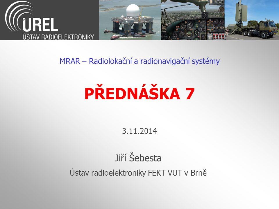 PŘEDNÁŠKA 7 MRAR – Radiolokační a radionavigační systémy Jiří Šebesta Ústav radioelektroniky FEKT VUT v Brně 3.11.2014