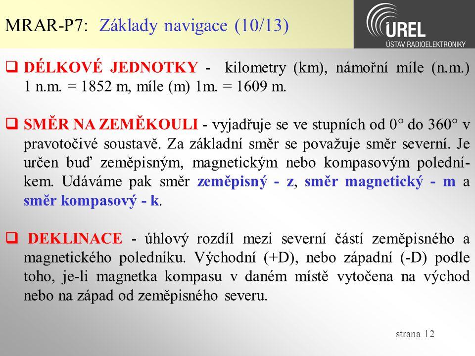 strana 12 MRAR-P7: Základy navigace (10/13)  DÉLKOVÉ JEDNOTKY - kilometry (km), námořní míle (n.m.) 1 n.m. = 1852 m, míle (m) 1m. = 1609 m.  SMĚR NA