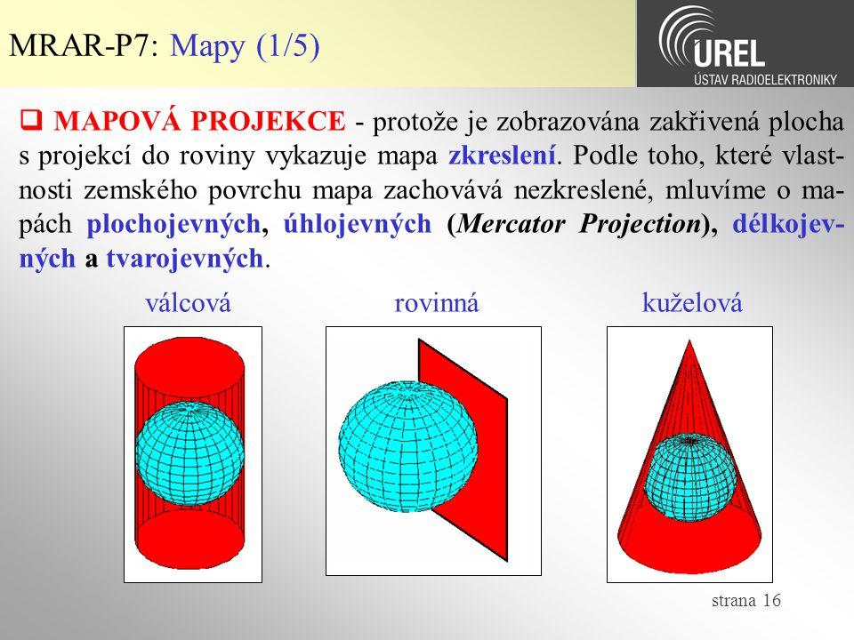 strana 16 MRAR-P7: Mapy (1/5)  MAPOVÁ PROJEKCE - protože je zobrazována zakřivená plocha s projekcí do roviny vykazuje mapa zkreslení. Podle toho, kt
