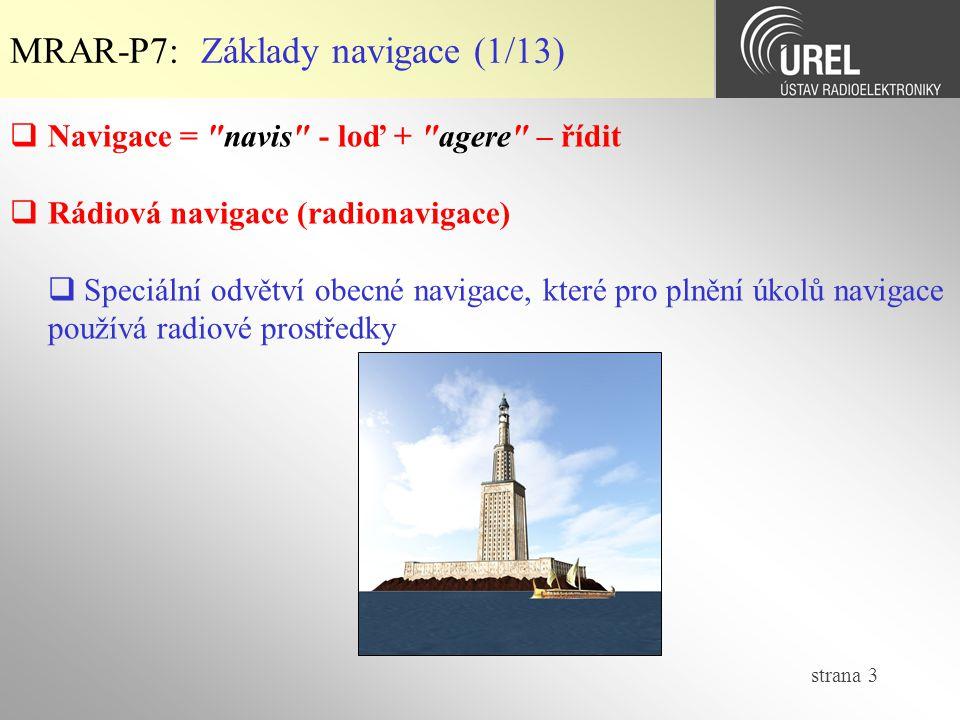 strana 44 MRAR-P7: Navigační metody (3/5)  Využití navigačních majákových systémů  Směrová navigace – měření směrníku k majáku – polohu tvoří průsečík směrníků (NDB)  Speciální navigace – specifikace účelových prostorových signálů – polohovou souřadnici specifikuje maximální amplituda nebo shodná hloubka modulace dvou AM signálů nebo shodná fáze dvou signálů (ILS, MLS)  Kruhová navigace – měření vzdálenosti od majáků – polohu tvoří průsečík kulových ploch (GPS)  Kombinace předchozích metod  Hyperbolická navigace – měření rozdílu vzdáleností od majáků – polohu tvoří průsečík hyperbolických ploch (DECCA)