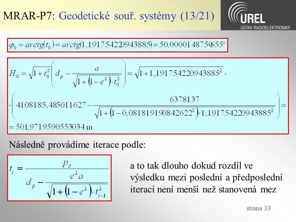 strana 33 MRAR-P7: Geodetické souř. systémy (13/21) Následně provádíme iterace podle: a to tak dlouho dokud rozdíl ve výsledku mezi poslední a předpos