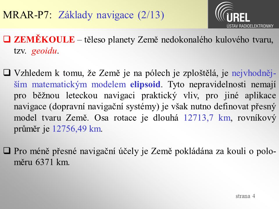 strana 4 MRAR-P7: Základy navigace (2/13)  ZEMĚKOULE – těleso planety Země nedokonalého kulového tvaru, tzv. geoidu.  Vzhledem k tomu, že Země je na