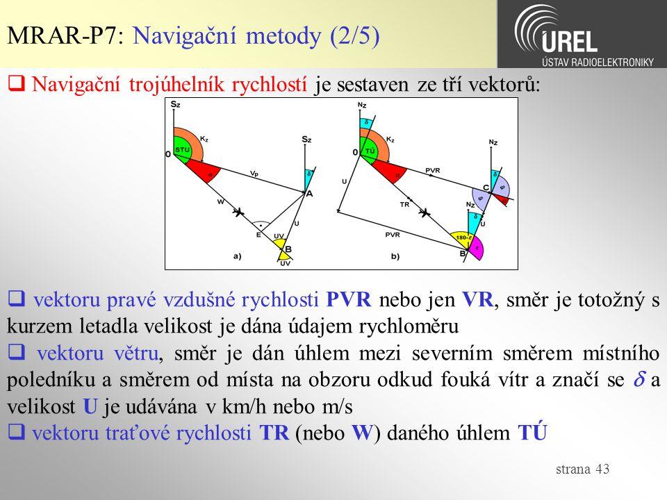strana 43 MRAR-P7: Navigační metody (2/5)  Navigační trojúhelník rychlostí je sestaven ze tří vektorů:  vektoru pravé vzdušné rychlosti PVR nebo jen