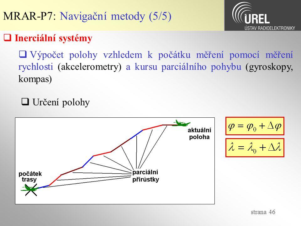 strana 46 MRAR-P7: Navigační metody (5/5)  Inerciální systémy  Výpočet polohy vzhledem k počátku měření pomocí měření rychlosti (akcelerometry) a ku