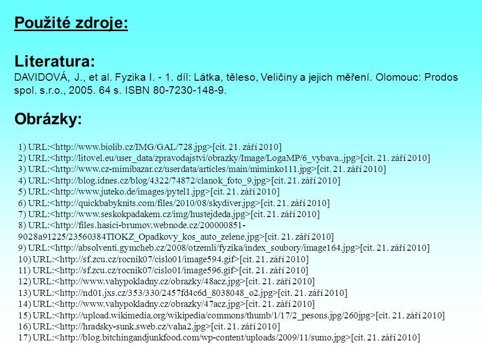 Použité zdroje: Literatura: DAVIDOVÁ, J., et al. Fyzika I. - 1. díl: Látka, těleso, Veličiny a jejich měření. Olomouc: Prodos spol. s.r.o., 2005. 64 s