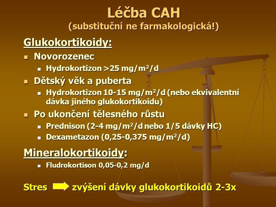 Léčba CAH (substituční ne farmakologická!) Glukokortikoidy: Novorozenec Novorozenec Hydrokortizon >25 mg/m 2 /d Hydrokortizon >25 mg/m 2 /d Dětský věk a puberta Dětský věk a puberta Hydrokortizon 10-15 mg/m 2 /d (nebo ekvivalentní dávka jiného glukokortikoidu) Hydrokortizon 10-15 mg/m 2 /d (nebo ekvivalentní dávka jiného glukokortikoidu) Po ukončení tělesného růstu Po ukončení tělesného růstu Prednison (2-4 mg/m 2 /d nebo 1/5 dávky HC) Prednison (2-4 mg/m 2 /d nebo 1/5 dávky HC) Dexametazon (0,25-0,375 mg/m 2 /d) Dexametazon (0,25-0,375 mg/m 2 /d) Mineralokortikoidy: Fludrokortison 0,05-0,2 mg/d Fludrokortison 0,05-0,2 mg/d Stres – zvýšení dávky glukokortikoidů 2-3x