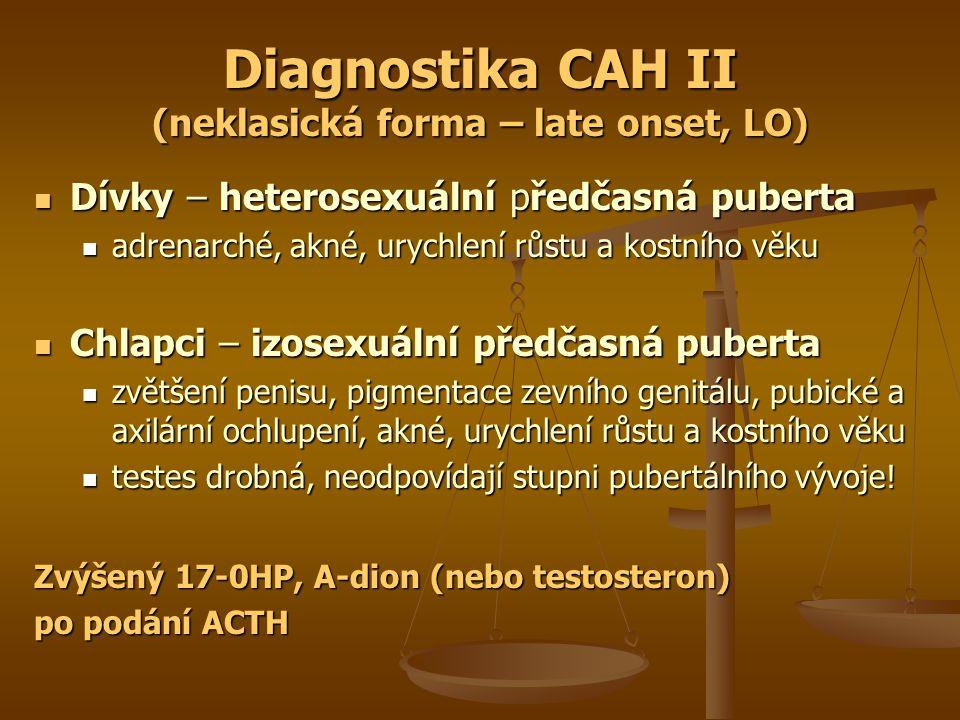 Diagnostika CAH II (neklasická forma – late onset, LO) Dívky – heterosexuální předčasná puberta Dívky – heterosexuální předčasná puberta adrenarché, akné, urychlení růstu a kostního věku adrenarché, akné, urychlení růstu a kostního věku Chlapci – izosexuální předčasná puberta Chlapci – izosexuální předčasná puberta zvětšení penisu, pigmentace zevního genitálu, pubické a axilární ochlupení, akné, urychlení růstu a kostního věku zvětšení penisu, pigmentace zevního genitálu, pubické a axilární ochlupení, akné, urychlení růstu a kostního věku testes drobná, neodpovídají stupni pubertálního vývoje.