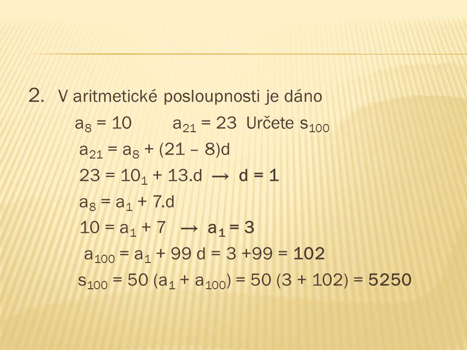 2. V aritmetické posloupnosti je dáno a 8 = 10 a 21 = 23 Určete s 100 a 21 = a 8 + (21 – 8)d 23 = 10 1 + 13.d → d = 1 a 8 = a 1 + 7.d 10 = a 1 + 7 → a