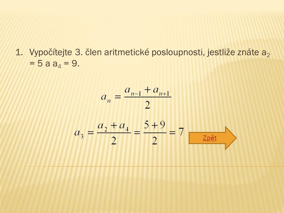 1.Vypočítejte 3. člen aritmetické posloupnosti, jestliže znáte a 2 = 5 a a 4 = 9. Zpět