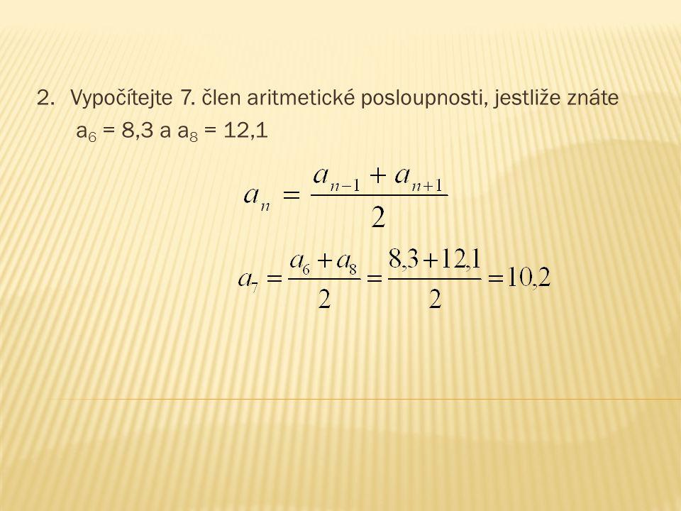 2.Vypočítejte 7. člen aritmetické posloupnosti, jestliže znáte a 6 = 8,3 a a 8 = 12,1