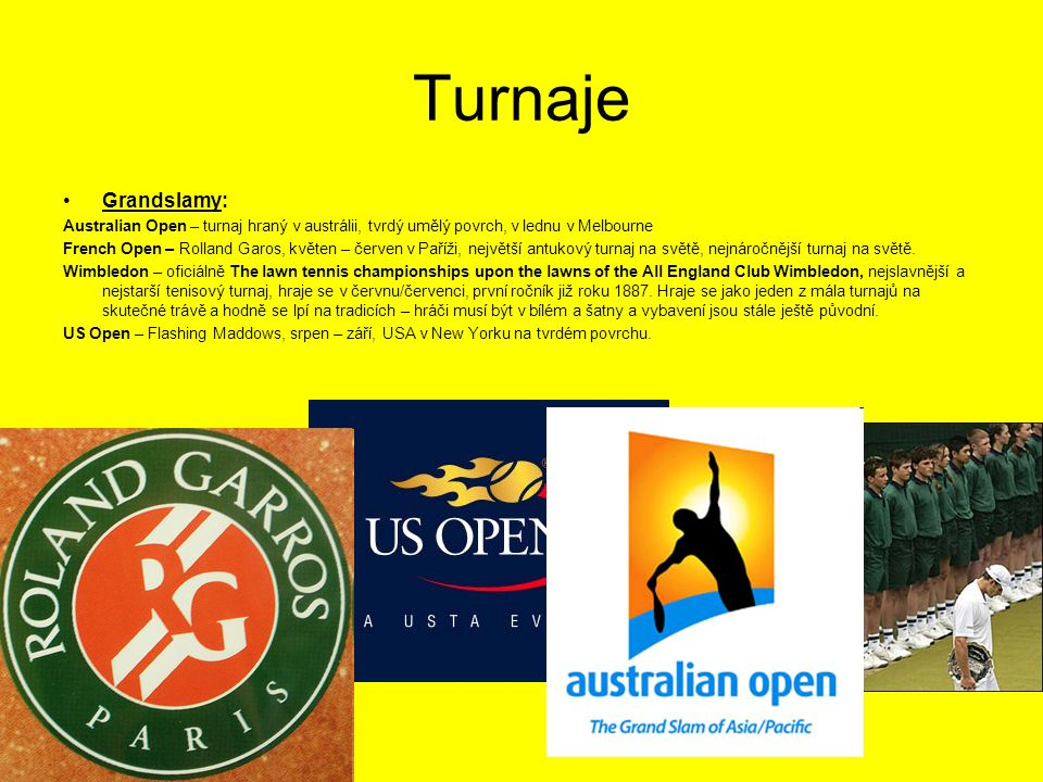 Turnaje Grandslamy: Australian Open – turnaj hraný v austrálii, tvrdý umělý povrch, v lednu v Melbourne French Open – Rolland Garos, květen – červen v Paříži, největší antukový turnaj na světě, nejnáročnější turnaj na světě.