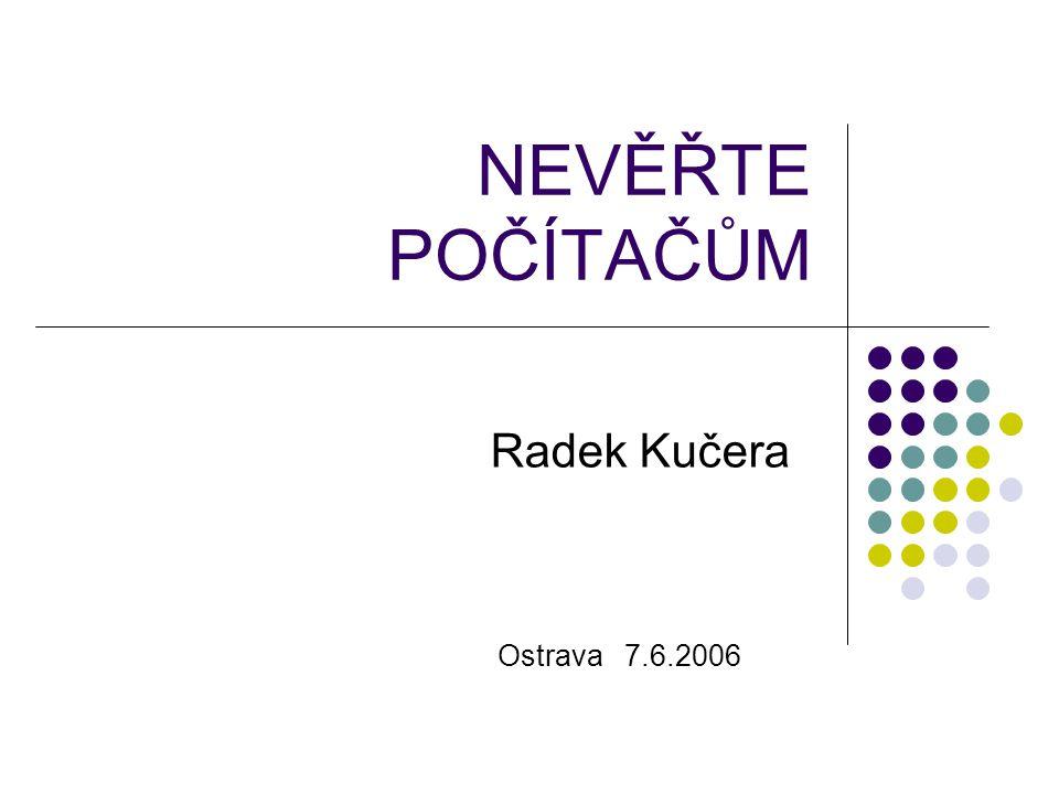 NEVĚŘTE POČÍTAČŮM Radek Kučera Ostrava 7.6.2006