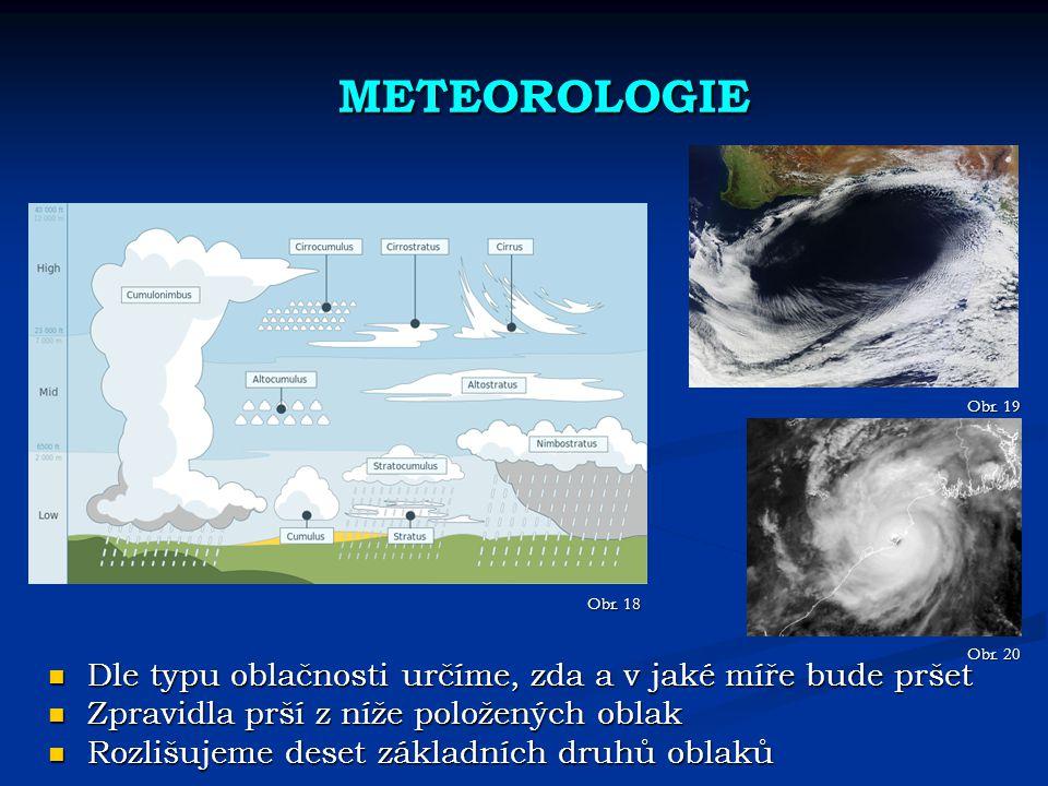 METEOROLOGIE Dle typu oblačnosti určíme, zda a v jaké míře bude pršet Dle typu oblačnosti určíme, zda a v jaké míře bude pršet Zpravidla prší z níže položených oblak Zpravidla prší z níže položených oblak Rozlišujeme deset základních druhů oblaků Rozlišujeme deset základních druhů oblaků Obr.
