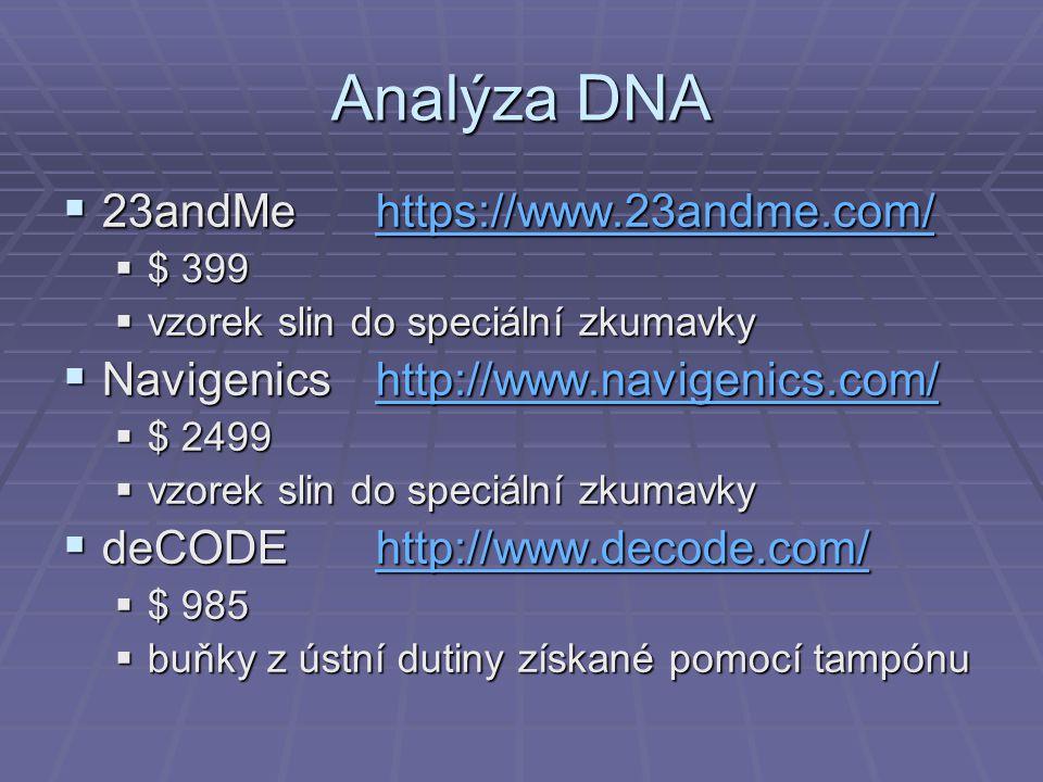 Analýza DNA  23andMehttps://www.23andme.com/ https://www.23andme.com/  $ 399  vzorek slin do speciální zkumavky  Navigenicshttp://www.navigenics.com/ http://www.navigenics.com/  $ 2499  vzorek slin do speciální zkumavky  deCODEhttp://www.decode.com/ http://www.decode.com/  $ 985  buňky z ústní dutiny získané pomocí tampónu
