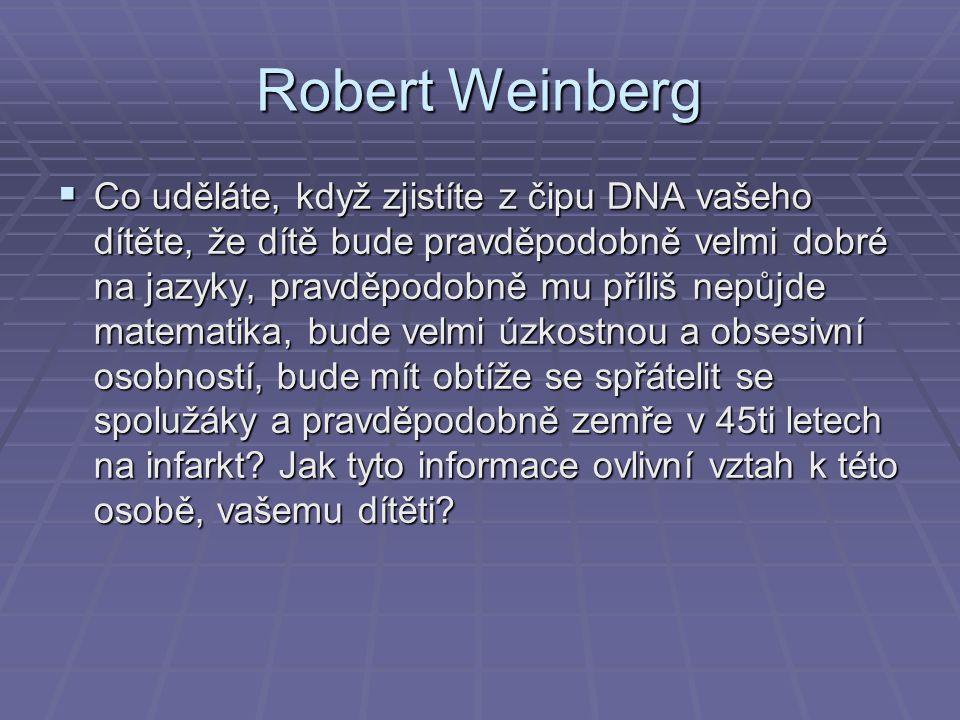 Robert Weinberg  Co uděláte, když zjistíte z čipu DNA vašeho dítěte, že dítě bude pravděpodobně velmi dobré na jazyky, pravděpodobně mu příliš nepůjde matematika, bude velmi úzkostnou a obsesivní osobností, bude mít obtíže se spřátelit se spolužáky a pravděpodobně zemře v 45ti letech na infarkt.