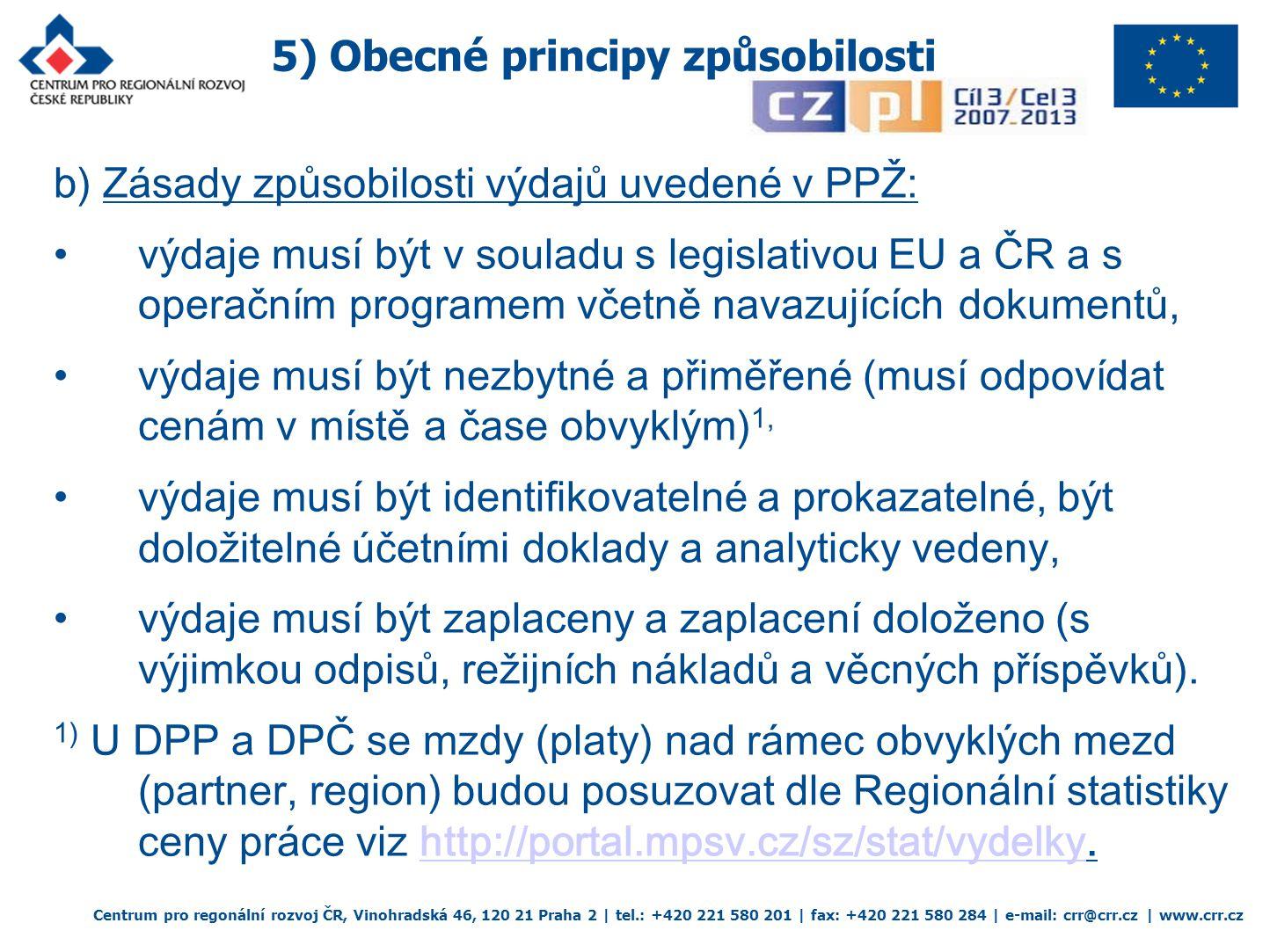 5) Obecné principy způsobilosti Centrum pro regonální rozvoj ČR, Vinohradská 46, 120 21 Praha 2 | tel.: +420 221 580 201 | fax: +420 221 580 284 | e-mail: crr@crr.cz | www.crr.cz b) Zásady způsobilosti výdajů uvedené v PPŽ: výdaje musí být v souladu s legislativou EU a ČR a s operačním programem včetně navazujících dokumentů, výdaje musí být nezbytné a přiměřené (musí odpovídat cenám v místě a čase obvyklým) 1, výdaje musí být identifikovatelné a prokazatelné, být doložitelné účetními doklady a analyticky vedeny, výdaje musí být zaplaceny a zaplacení doloženo (s výjimkou odpisů, režijních nákladů a věcných příspěvků).