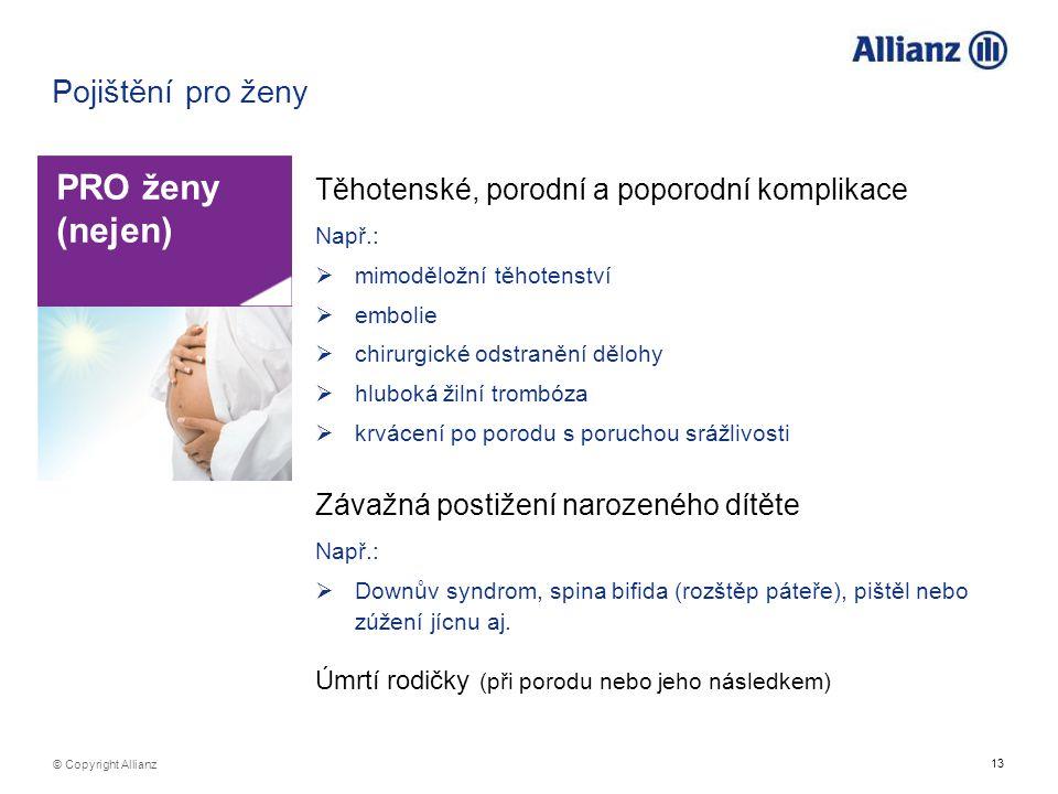 13 © Copyright Allianz Pojištění pro ženy PRO ženy (nejen) Těhotenské, porodní a poporodní komplikace Např.:  mimoděložní těhotenství  embolie  chi