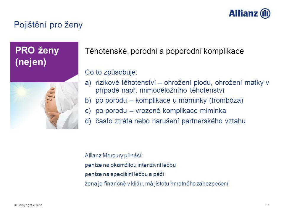 14 © Copyright Allianz Pojištění pro ženy PRO ženy (nejen) Těhotenské, porodní a poporodní komplikace Co to způsobuje: a)rizikové těhotenství – ohrože
