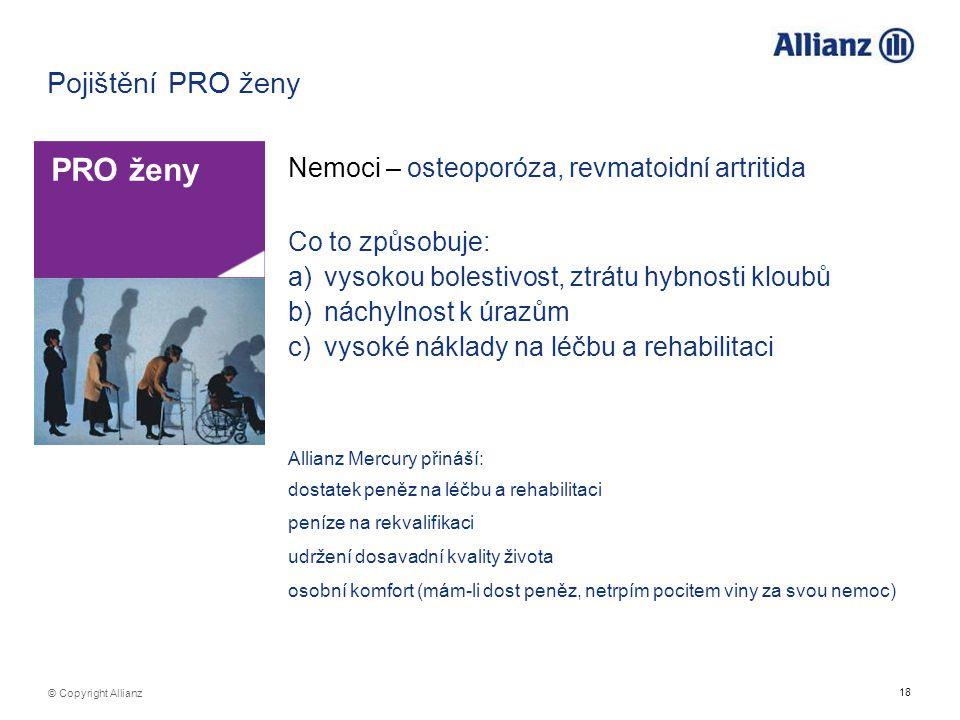 18 © Copyright Allianz Pojištění PRO ženy Nemoci – osteoporóza, revmatoidní artritida PRO ženy Co to způsobuje: a)vysokou bolestivost, ztrátu hybnosti