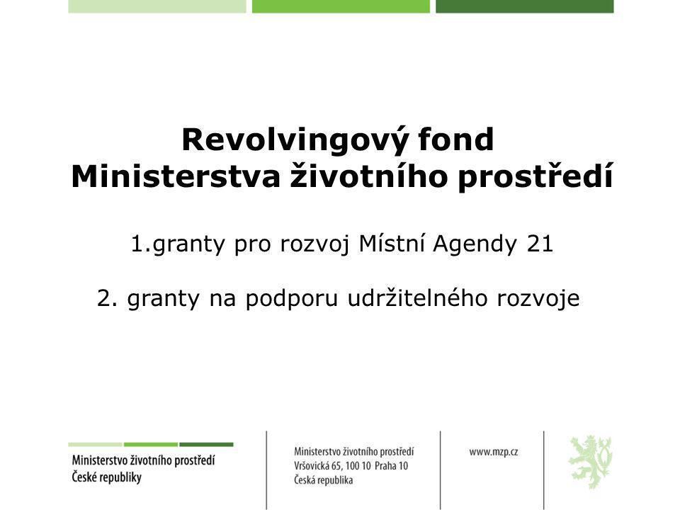 Revolvingový fond Ministerstva životního prostředí 1.granty pro rozvoj Místní Agendy 21 2. granty na podporu udržitelného rozvoje