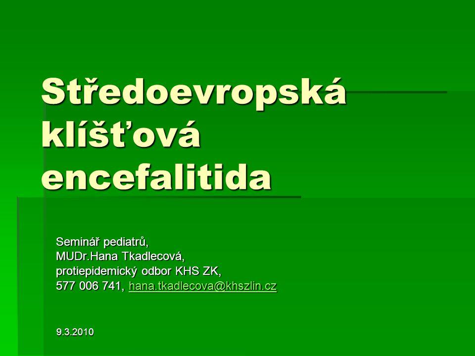 9.3.2010 Středoevropská klíšťová encefalitida Seminář pediatrů, MUDr.Hana Tkadlecová, protiepidemický odbor KHS ZK, 577 006 741, hana.tkadlecova@khszl