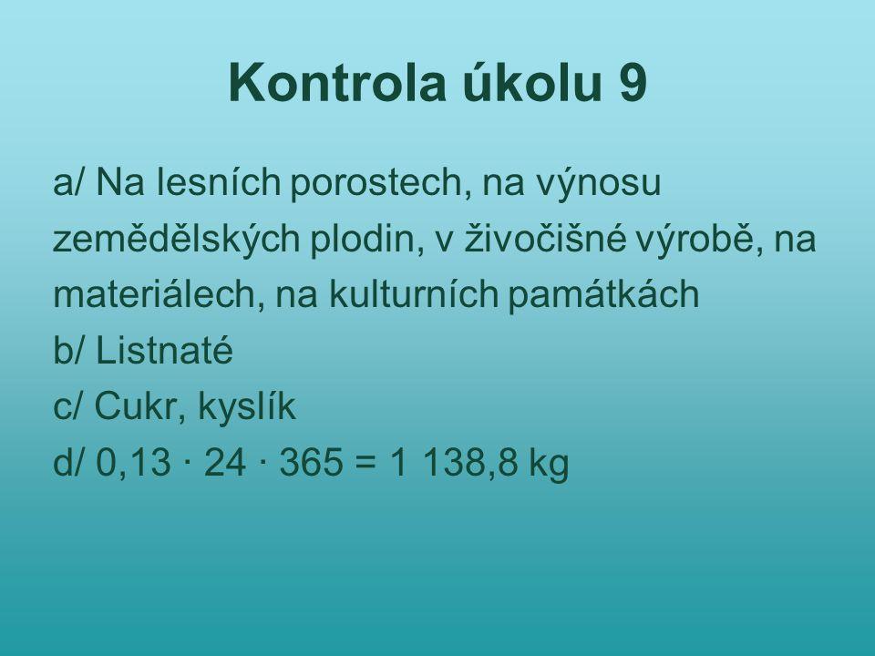 Kontrola úkolu 9 a/ Na lesních porostech, na výnosu zemědělských plodin, v živočišné výrobě, na materiálech, na kulturních památkách b/ Listnaté c/ Cukr, kyslík d/ 0,13 · 24 · 365 = 1 138,8 kg
