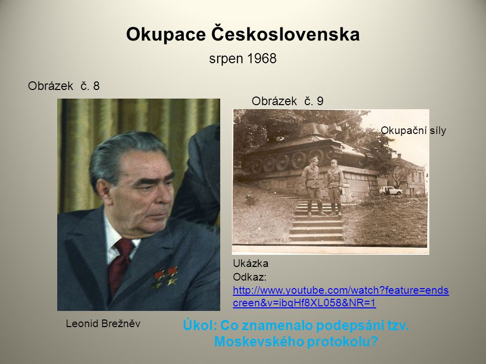 Okupace Československa srpen 1968 Obrázek č. 8 Obrázek č. 9 Okupační síly Leonid Brežněv http://www.youtube.com/watch?feature=ends creen&v=ibqHf8XL058