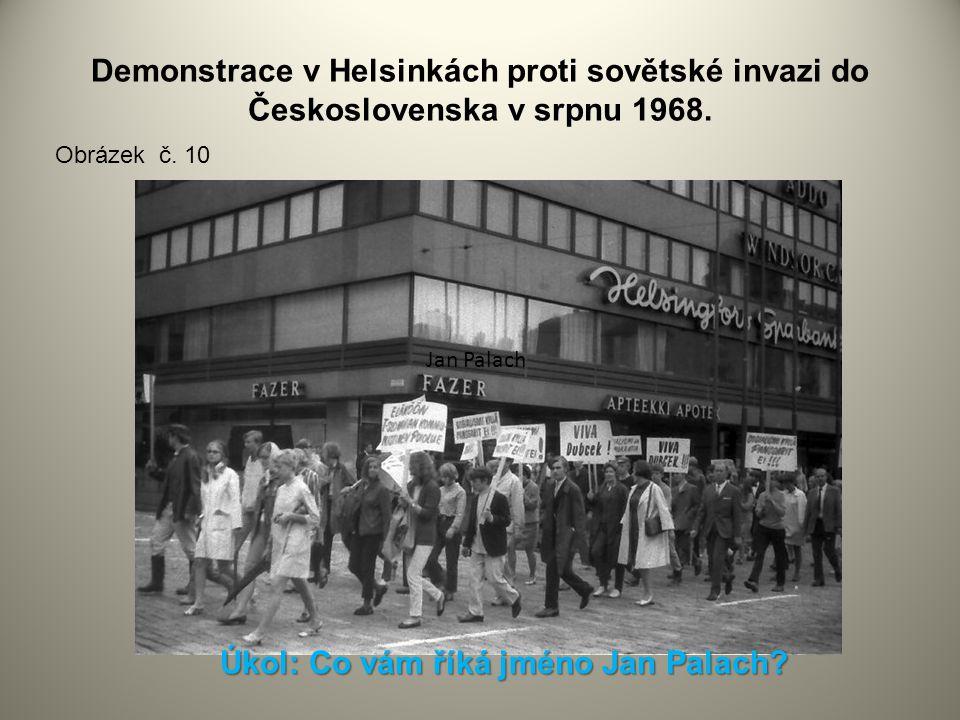 Demonstrace v Helsinkách proti sovětské invazi do Československa v srpnu 1968. Obrázek č. 10 Jan Palach Úkol: Co vám říká jméno Jan Palach?