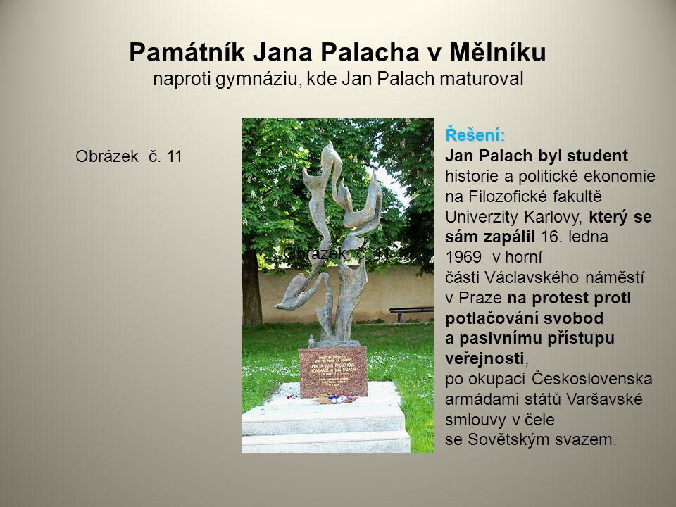 Památník Jana Palacha v Mělníku naproti gymnáziu, kde Jan Palach maturoval Obrázek č. 11 Řešení: Jan Palach byl student historie a politické ekonomie