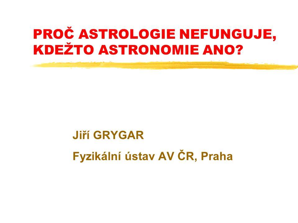 PROČ ASTROLOGIE NEFUNGUJE, KDEŽTO ASTRONOMIE ANO? Jiří GRYGAR Fyzikální ústav AV ČR, Praha