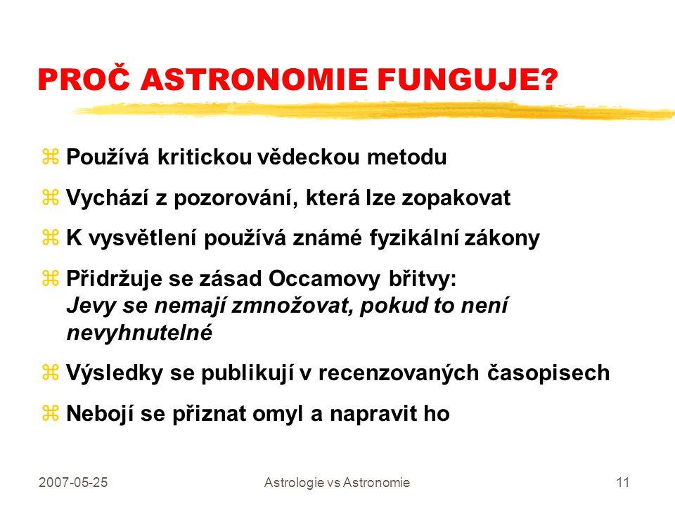 2007-05-25Astrologie vs Astronomie11 PROČ ASTRONOMIE FUNGUJE? zPoužívá kritickou vědeckou metodu zVychází z pozorování, která lze zopakovat zK vysvětl