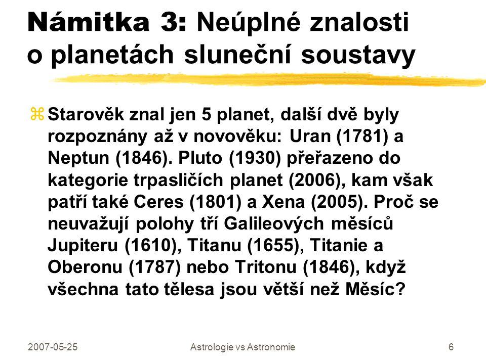 2007-05-25Astrologie vs Astronomie6 Námitka 3: Neúplné znalosti o planetách sluneční soustavy zStarověk znal jen 5 planet, další dvě byly rozpoznány a