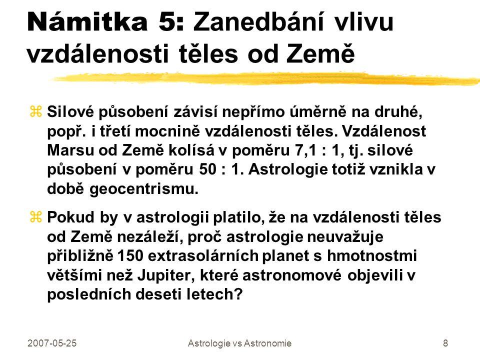 2007-05-25Astrologie vs Astronomie8 Námitka 5: Zanedbání vlivu vzdálenosti těles od Země zSilové působení závisí nepřímo úměrně na druhé, popř. i třet