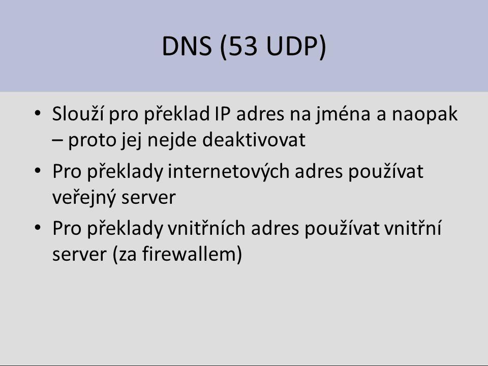 DNS (53 UDP) Slouží pro překlad IP adres na jména a naopak – proto jej nejde deaktivovat Pro překlady internetových adres používat veřejný server Pro překlady vnitřních adres používat vnitřní server (za firewallem)