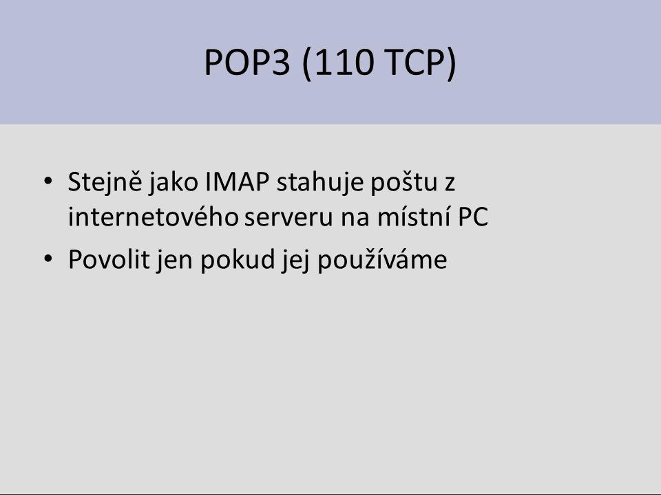 POP3 (110 TCP) Stejně jako IMAP stahuje poštu z internetového serveru na místní PC Povolit jen pokud jej používáme